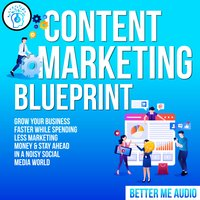 Content Marketing Blueprint: Grow Your Business Faster While Spending Less Marketing Money & Stay Ahead In A Noisy Social Media World - Better Me Audio