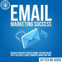 Email Marketing Success: Generate Multiple Passive Income Streams Online With The Oldest & Most Powerful Marketing Tool - Better Me Audio