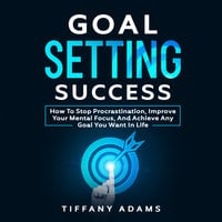 Goal Setting Success: How To Stop Procrastination, Improve Your Mental Focus, And Achieve Any Goal You Want in Life - Tiffany Adams
