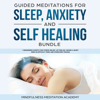 Guided Meditations for Sleep, Anxiety and Self Healing Bundle: 3 Beginners Scripts for Stress Relief, Letting Go, Having a Quiet Mind in Difficult Times and Overcome Trauma - Mindfulness Meditation Academy