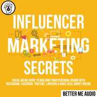 Influencer Marketing Secrets: Social Media Guide to Building Your Personal Brand With Instagram, Facebook, YouTube, LinkedIn & Make Real Money Online - Better Me Audio