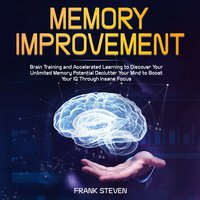 Memory Improvement: Brain Training and Accelerated Learning to Discover Your Unlimited Memory Potential, Declutter Your Mind to Boost Your IQ Through Insane Focus - Frank Steven