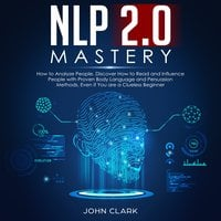 NLP 2.0 Mastery: How to Analyze People, Discover How to Read and Influence People With Proven Body Language and Persuasion Methods, Even If You Are a Clueless Beginner - John Clark