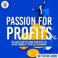 Passion for Profits: The Subtle Art of Living Your Best Life by Not Giving A F*ck of All the Noises