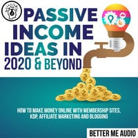 Passive Income Ideas in 2020 & Beyond: How to Make Money Online With Membership Sites, KDP, Affiliate Marketing and Blogging - Better Me Audio