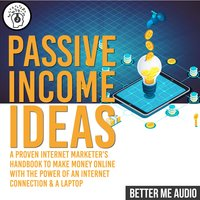 Passive Income Ideas: A Proven Internet Marketer's Handbook to Make Money Online With The Power of An Internet Connection & A Laptop - Better Me Audio