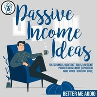 Passive Income Ideas: Sales Funnels, High Ticket Sales, Low Ticket Product Ideas & More (A Practical Make Money From Home Guide) - Better Me Audio