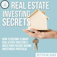 Real Estate Investing Secrets: How to Become A Smart Real Estate Investor & Build Your Passive Income Investment Portfolio - Better Me Audio