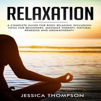 Relaxation: A Complete Guide For Body Relaxing Including Yoga For Beginners, Massage Therapy, Natural Remedies and Aromatherapy - Jessica Thompson