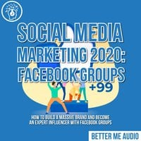 Social Media Marketing 2020: Facebook Groups– How to Build a Massive Brand and Become an Expert Influencer With Facebook Groups - Better Me Audio