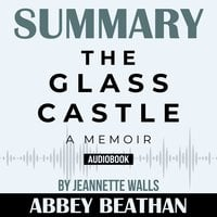 Summary of The Glass Castle: A Memoir by Jeannette Walls - Abbey Beathan