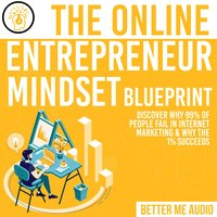 The Online Entrepreneur Mindset Blueprint: Discover Why 99% of People Fail in Internet Marketing & Why The 1% Succeeds - Better Me Audio