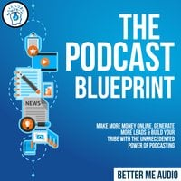 The Podcast Blueprint: Make More Money Online, Generate More Leads & Build Your Tribe with the Unprecedented Power of Podcasting - Better Me Audio
