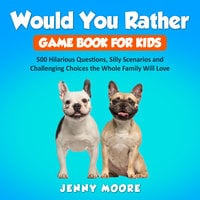 Would You Rather Game Book for Kids: 500 Hilarious Questions, Silly Scenarios and Challenging Choices the Whole Family Will Love - Jenny Moore