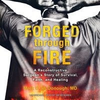 Forged through Fire: A Reconstructive Surgeon's Story of Survival, Faith, and Healing - Mark D. McDonough