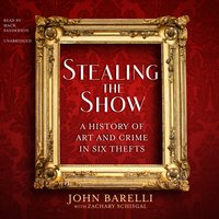 Stealing the Show: A History of Art and Crime in Six Thefts - John Barelli