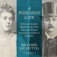 A Poisoned Life: Florence Chandler Maybrick, the First American Woman Sentenced to Death in England - Richard Jay Hutto