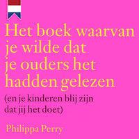 Het boek waarvan je wilde dat je ouders het hadden gelezen (en je kinderen blij zijn dat jij het doet) - Philippa Perry