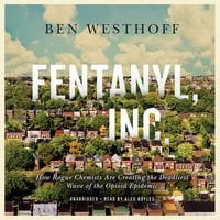 Fentanyl, Inc. – How Rogue Chemists Are Creating the Deadliest Wave of the Opioid Epidemic - Ben Westhoff