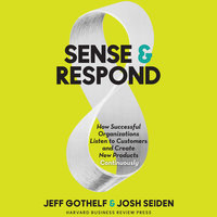 Sense & Respond: How Successful Organizations Listen to Customers and Create New Products Continuously - Jeff Gothelf, Josh Seiden