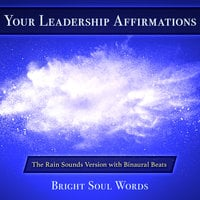 Your Leadership Affirmations: The Rain Sounds Version with Binaural Beats - Bright Soul Words