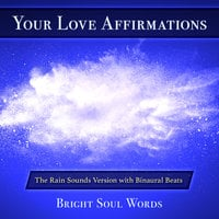 Your Love Affirmations: The Rain Sounds Version with Binaural Beats - Bright Soul Words