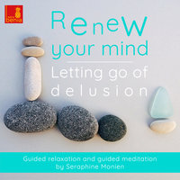 Renew Your Mind - Letting Go of Delusion - Guided Relaxation and Guided Meditation - Seraphine Monien