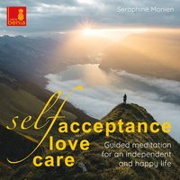 Self-acceptance, self-love, self-care: Guided meditation for an independent and happy life - Seraphine Monien