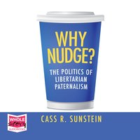 Why Nudge? – The Politics of Libertarian Paternalism - Cass R. Sunstein