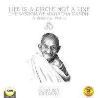Life Is A Circle Not A Line: The Wisdom of Mahatma Gandhi – A Spiritual Primer - Geoffrey Giuliano