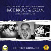 Silver Horses Ran Down Moon Beams: Jack Bruce & Cream – A Hidden History - Geoffrey Giuliano