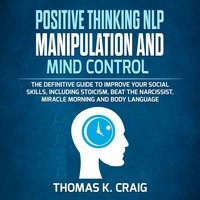 Positive Thinking, NLP Manipulation and Mind Control: The definitive Guide to Improve your social skills, including Stoicism, Beat the Narcissist, Miracle morning and Body Language - Thomas K. Craig