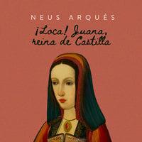 ¡Loca! Juana reina en Castilla - Neus Arqués