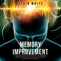 Memory Improvement: An incredible guide on how to improve concentration and the development of accelerated learning - Kevin White