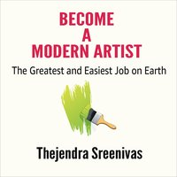 Become a Modern Artist: The Greatest and Easiest Job on Earth - Thejendra Sreenivas
