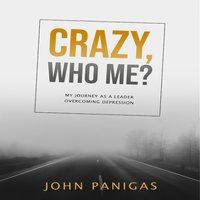 Crazy, Who Me? My Journey as a Leader Overcoming Depression - John Panigas