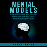 Mental Models : A complete guide with many tools that improve decision-making, logical analysis and problem solving. - Kevin White