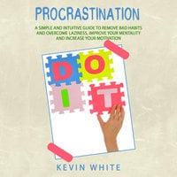 Procrastination : A simple and intuitive guide to remove bad habits and overcome laziness, improve your mentality and increase your motivation - Kevin White