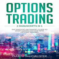 Options Trading: 2 Manuscripts in 1 – The Simplified Beginner's Guide to Start Making Income with Options Trading - Garth McCalister