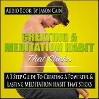 Creating a Meditation Habit That Sticks: A 3-Step Guild to Creating a Powerful & Lasting Meditation Habit That Sticks - Jason Cain