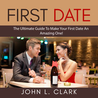 First Date: The Ultimate Guide To Make Your First Date An Amazing One! - John L. Clark