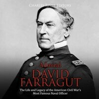 Admiral David Farragut: The Life and Legacy of the American Civil War's Most Famous Naval Officer - Charles River Editors