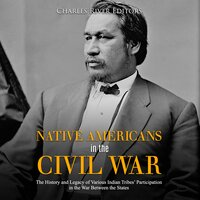 Native Americans in the Civil War: The History and Legacy of Various Indian Tribes' Participation in the War Between the States - Charles River Editors
