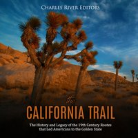 The California Trail: The History and Legacy of the 19th Century Routes that Led Americans to the Golden State - Charles River Editors