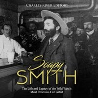 Soapy Smith: The Life and Legacy of the Wild West's Most Infamous Con Artist - Charles River Editors