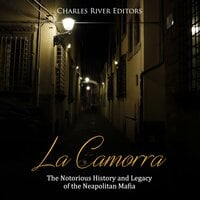 La Camorra: The Notorious History and Legacy of the Neapolitan Mafia - Charles River Editors