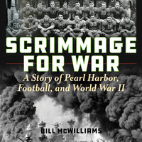 Scrimmage for War: A Story of Pearl Harbor, Football, and World War II - Bill McWilliams