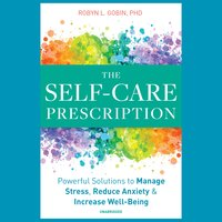 The Self-Care Prescription: Powerful Solutions to Manage Stress, Reduce Anxiety & Increase Well-Being - Robyn L. Gobin