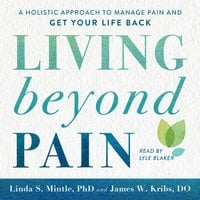 Living beyond Pain: A Holistic Approach to Manage Pain and Get Your Life Back - Linda S. Mintle, Ph.D., James W. Kribs