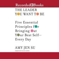 The Leader You Want to Be: Five Essential Principles for Bringing Out Your Best Self--Every Day - Amy Jen Su
